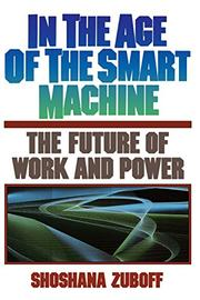 IN THE AGE OF THE SMART MACHINE: The Future of Work and Power by Shoshana Zuboff