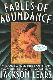 FABLES OF ABUNDANCE: A Cultural History of Advertising in America by T.J. Jackson Lears
