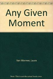 ANY GIVEN MOMENT by Laura Van Wormer