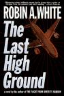 THE LAST HIGH GROUND by Robin A. White