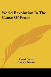 WORLD REVOLUTION IN THE CAUSE OF PEACE by Lionel Curtis