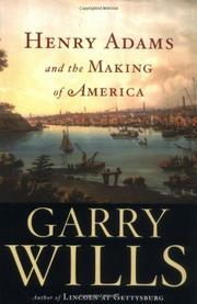 HENRY ADAMS AND THE MAKING OF AMERICA by Garry Wills