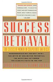 SUCCESS AND BETRAYAL: The Crisis of Women in Corporate America by Sarah & Nehama Jacobs Hardesty