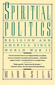 SPIRITUAL POLITICS: Religion and America Since World War II by Mark Silk