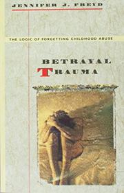 BETRAYAL TRAUMA: The Logic of Forgetting Childhood Abuse by Jennifer J. Freyd