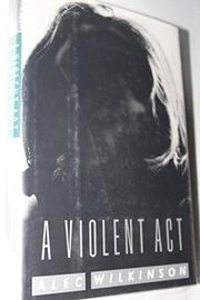A VIOLENT ACT by Alec Wilkinson