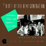 THE BIRTH OF THE BEAT GENERATION by Steven Watson