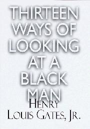 THIRTEEN WAYS OF LOOKING AT A BLACK MAN by Henry Louis Gates