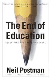 THE END OF EDUCATION: Redefining the Value of Schools by Neil Postman