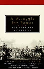 A STRUGGLE FOR POWER: The American Revolution by Theodore Draper