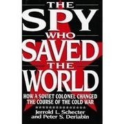 THE SPY WHO SAVED THE WORLD by Jerrold L. Schecter