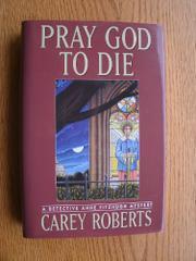 PRAY GOD TO DIE by Carey Roberts
