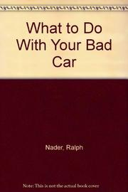 WHAT TO DO WITH YOUR BAD CAR by Ralph Nader