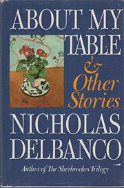 ABOUT MY TABLE AND OTHER STORIES by Nicholas Delbanco