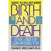 WHAT TO DO BETWEEN BIRTH AND DEATH by Charles Spezzano