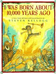 I WAS BORN ABOUT 10,000 YEARS AGO by Steven Kellogg