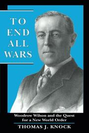TO END ALL WARS: Woodrow Wilson and the Quest for a New World Order by Thomas J. Knock