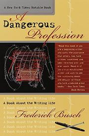 A DANGEROUS PROFESSION: A Book About the Writing Life by Frederick Busch