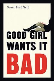 GOOD GIRL WANTS IT BAD by Scott Bradfield