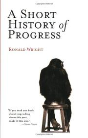 A SHORT HISTORY OF PROGRESS by Ronald Wright
