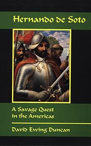 HERNANDO DE SOTO: A Savage Quest in the Americas by David Ewing Duncan
