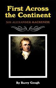 FIRST ACROSS THE CONTINENT: Sir Alexander Mackenzie by Barry Gough