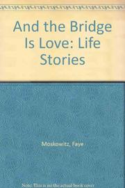 AND THE BRIDGE IS LOVE by Faye Moskowitz