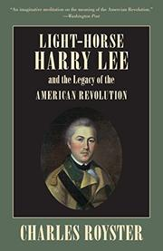 LIGHT-HORSE HARRY LEE and the Legacy of the American Revolution by Charles Royster