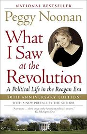 WHAT I SAW AT THE REVOLUTION: A Political Life in the Reagan Era by Peggy Noonan