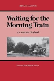 WAITING FOR THE MORNING TRAIN: An American Boyhood by Bruce Catton