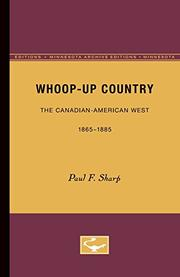WHOOP- UP COUNTRY: The Canadian American West, 1865-1885 by Paul F. Sharp