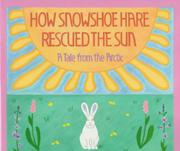 HOW SNOWSHOE HARE RESCUED THE SUN by Emery Bernhard