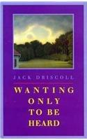 WANTING ONLY TO BE HEARD by Jack Driscoll