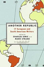 ANOTHER REPUBLIC: 17 European and South American Writers by Charles & Mark Strand--Eds. Simic