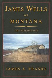 JAMES WELLS OF MONTANA by James A. Franks
