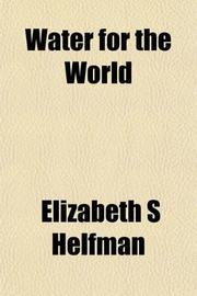 WATER FOR THE WORLD by Elizabeth Helfman