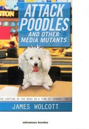 ATTACK POODLES AND OTHER MEDIA MUTANTS by James Wolcott
