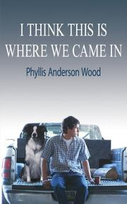 I THINK THIS IS WHERE WE CAME IN by Phyllis Anderson Wood