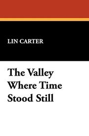 THE VALLEY WHERE TIME STOOD STILL by Lin Carter