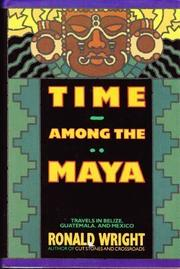 TIME AMONG THE MAYA: Travels in Belize, Guatemala  by Ronald Wright