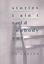 STORIES I AIN'T TOLD NOBODY YET: Selections from the People Pieces by Jo Carson