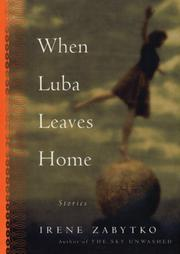 WHEN LUBA LEAVES HOME by Irene Zabytko