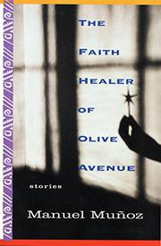 THE FAITH HEALER OF OLIVE AVENUE by Manuel Munoz