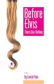 BEFORE ELVIS THERE WAS NOTHING by Laurie Foos