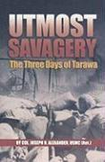 UTMOST SAVAGERY: The Three Days of Tarawa by Joseph H. Alexander
