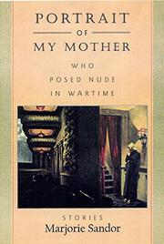 PORTRAIT OF MY MOTHER WHO POSED NUDE IN WARTIME by Marjorie Sandor