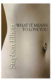 WHAT IT MEANS TO LOVE YOU by Stephen Elliott