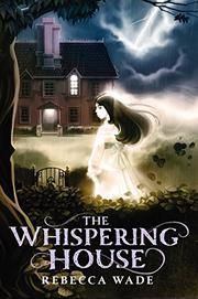 THE WHISPERING HOUSE by Rebecca Wade
