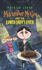 MUCUMBER MCGEE AND THE LUNCH LADY'S LIVER by Patrick Loehr