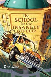 THE SCHOOL FOR THE INSANELY GIFTED by Dan Elish